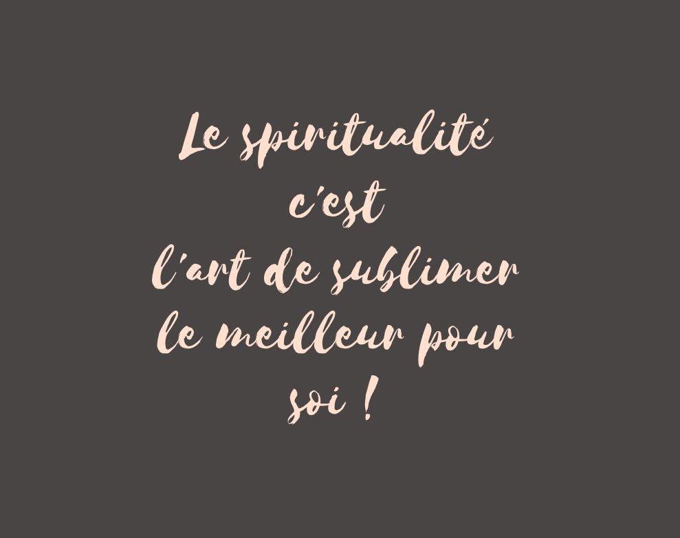La spiritualité c'est l'art de sublimer le meilleur pour soi